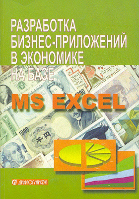 Разработка бизнес-приложений в экономике на базе MS Excel: учебник