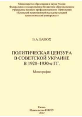 Политическая цензура в советской Украине в 1920–1930-е гг: монография
