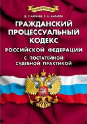 Гражданский процессуальный кодекс Российской Федерации с постатейной судебной практикой: официальный документ