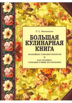 Большая кулинарная книга : Полнейшее собрание рецептов. Как готовить, сохраняя в пище все полезное
