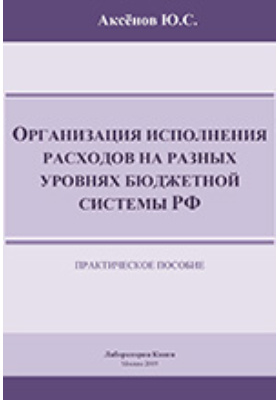 Организация исполнения расходов на разных уровнях бюджетной системы РФ: практическое пособие
