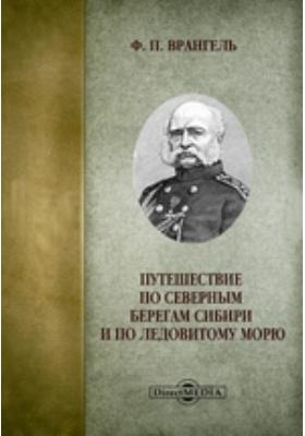 Путешествие по северным берегам Сибири и по Ледовитому морю: научно-популярное издание