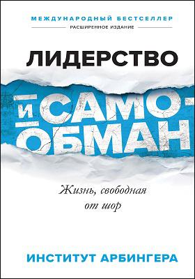 Лидерство и самообман : жизнь, свободная от шор: научно-популярное издание