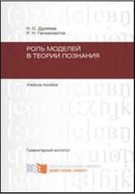 Роль моделей в теории познания: учебное пособие
