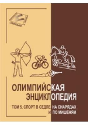 Олимпийская энциклопедия: энциклопедия : в 5-ти т. Т. 5. Спорт в седле, на снарядах и по мишеням