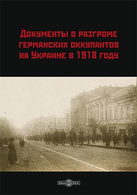 Документы о разгроме германских оккупантов на Украине в 1918 году: историко-документальная литература