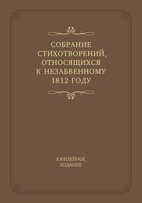 Собрание стихотворений, относящихся к незабвенному 1812 году : юбилейное издание: художественная литература