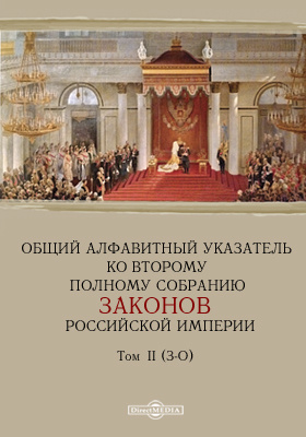 Общий алфавитный указатель ко второму полному собранию законов Российской империи). Т. II. З-О