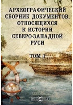 Археографический сборник документов : относящихся к истории Северо-Западной Руси. Т. 1