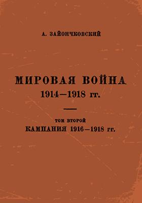 Мировая война 1914-1918 гг: монография. Т. 2. Кампания 1916-1918 гг