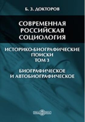 Современная российская социология: историко-биографические поиски. В 3 т. Т. 3. Биографическое и автобиографическое