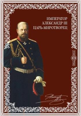 Император Александр III. Царь-миротворец: публицистика, Ч. 1. Царь-миротворец Император Александр III и открытие памятника в Москве русским народом самодержавному миротворцу 30 мая 1912 года