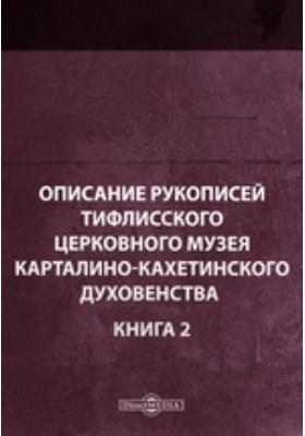 Описание рукописей Тифлисского церковного музея карталино-кахетинского духовенства. Книга 2