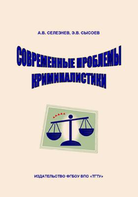 Современные проблемы криминалистики: учебное пособие