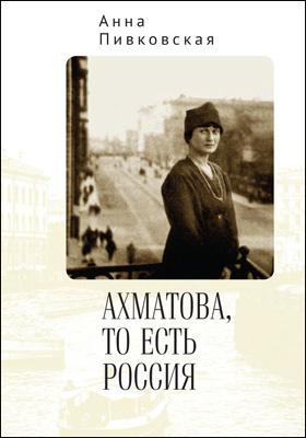 Ахматова, то есть Россия: научно-популярное издание