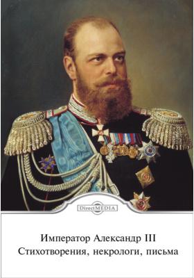Император Александр III. Стихотворения, некрологи, письма: документально-художественная
