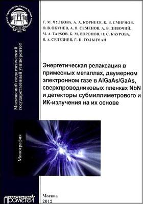 Энергетическая релаксация в примесных металлах, двумерном электронном газе в AlGaAs/GaAs, сверхпроводниковых пленках NbN и детекторы субмиллиметрового и ИК-излучения на их основе: монография