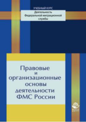 Правовые и организационные основы деятельности ФМС России: учебное пособие