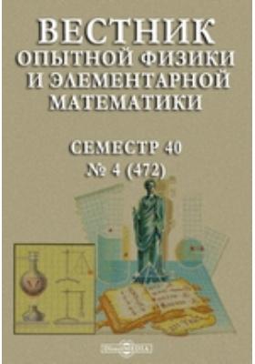 Вестник опытной физики и элементарной математики : Семестр 40: журнал. 1908. № 4 (472)