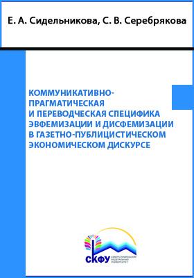 Коммуникативно-прагматическая и переводческая специфика эвфемизации и дисфемизации в газетно-публицистическом экономическом дискурсе: монография