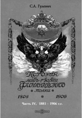 История Лейб-гвардии Финляндскаго полка, 1806-1906 гг: монография, Ч. 4. 1881-1906 гг