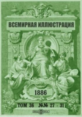 Всемирная иллюстрация. 1886. Т. 36, №№ 27-31