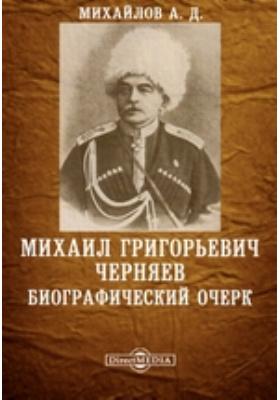 Михаил Григорьевич Черняев. Биографический очерк