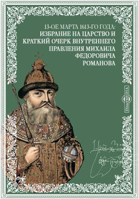 13-ое марта 1613-го года: Избрание на царство и краткий очерк внутреннего правления Михаила Федоровича Романова: публицистика