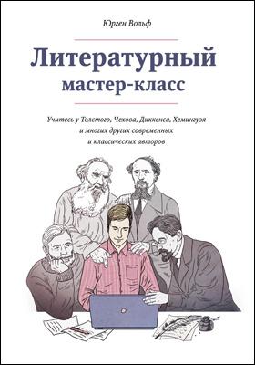 Литературный мастер-класс = Your Creative Writing Masterclass : учитесь у Толстого, Чехова, Диккенса, Хемингуэя и многих других современных и классических авторов