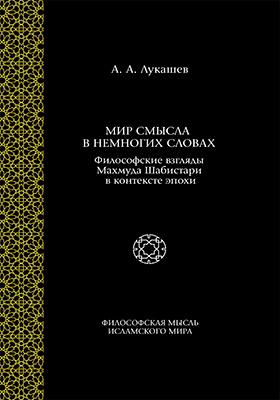 Мир смысла в немногих словах : философские взгляды Махмуда Шабистари в контексте эпохи: монография