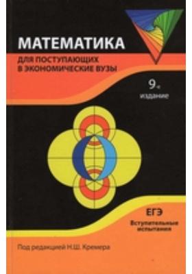 Математика : для поступающих в экономические вузы. Подготовка к Единому государственному экзамену и вступительным испытаниям: учебное пособие