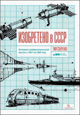 Изобретено в СССР : история изобретательской мысли с 1917 по 1991 год: научно-популярное издание