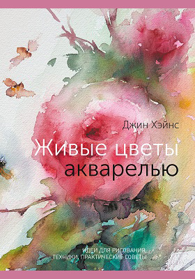Живые цветы акварелью. Идеи для рисования, техники, практические советы: практическое пособие для любителей