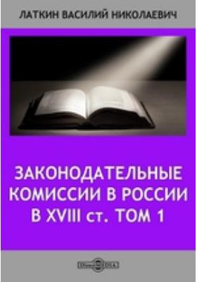Законодательные комиссии в России в XVIII ст. Т. 1. От царствования Петра I до Екатериненской законодательной комиссии 1767 г