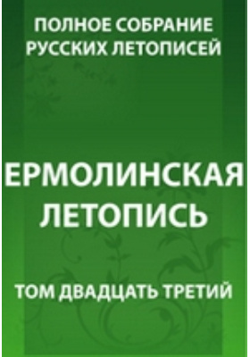 Полное собрание русских летописей: монография. Т. 23. Ермолинская летопись
