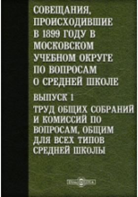 Совещания, происходившие в 1899 году в Московском учебном округе по вопросам о средней школе. Вып. 1. Труд общих собраний и комиссий по вопросам, общим для всех типов средней школы