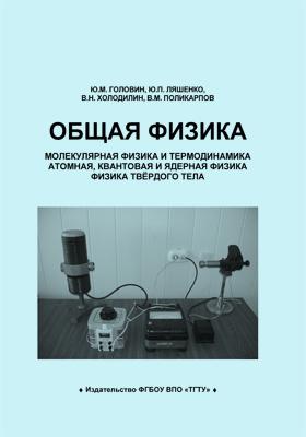 Общая физика : молекулярная физика и термодинамика. Атомная, квантовая и ядерная физика. Физика твёрдого тела: лабораторный практикум