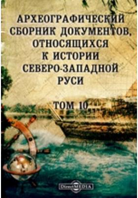 Археографический сборник документов : относящихся к истории Северо-Западной Руси. Т. 10