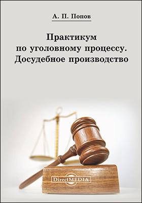 Практикум по уголовному процессу. Досудебное производство: учебно-методическое пособие