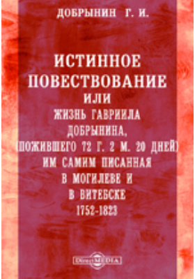Истинное повествование или жизнь Гавриила Добрынина, пожившего 72 г. 2 м. 20 дней им самим писанная в Могилеве и в Витебске. 1752-1823