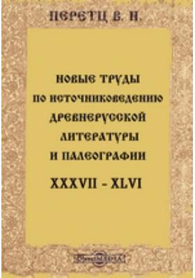 Новые труды по источниковедению древнерусской литературы и палеографии. XXXVII-XLVI
