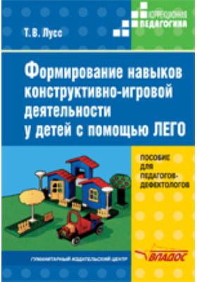 Формирование навыков конструктивно-игровой деятельности у детей с помощью ЛЕГО. Пособие для педагогов-дефектологов