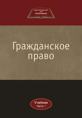 Гражданское право: учебник : в 2-х ч., Ч. 1