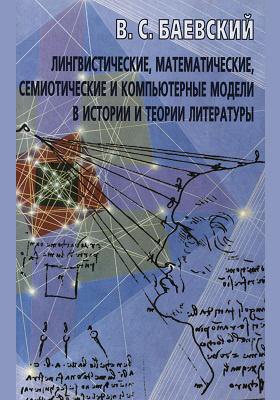 Лингвистические, математические, семиотические и компьютерные модели в истории и теории литературы: монография