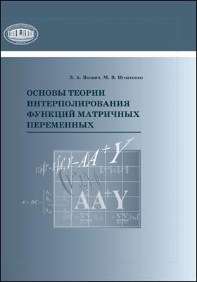 Основы теории интерполирования функций матричных переменных: монография