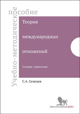 Теория международных отношений : словарь-справочник: учебно-методическое пособие