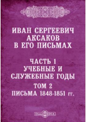 Иван Сергеевич Аксаков в его письма. Т. 2. Письма 1848-1851 гг, Ч. 1. Учебные и служебные годы