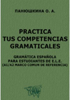 Practica tus competencias gramaticales. Gramática Española para estudiantes de E.L.E. (A1/A2 Marco comun de referencia)