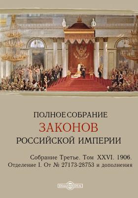 Полное собрание законов Российской империи. Собрание третье Отделение I. От № 27173-28753 и дополнения. Т. XXVI. 1906