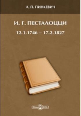 И. Г. Песталоцци. 12.1.1746 — 17.2.1827